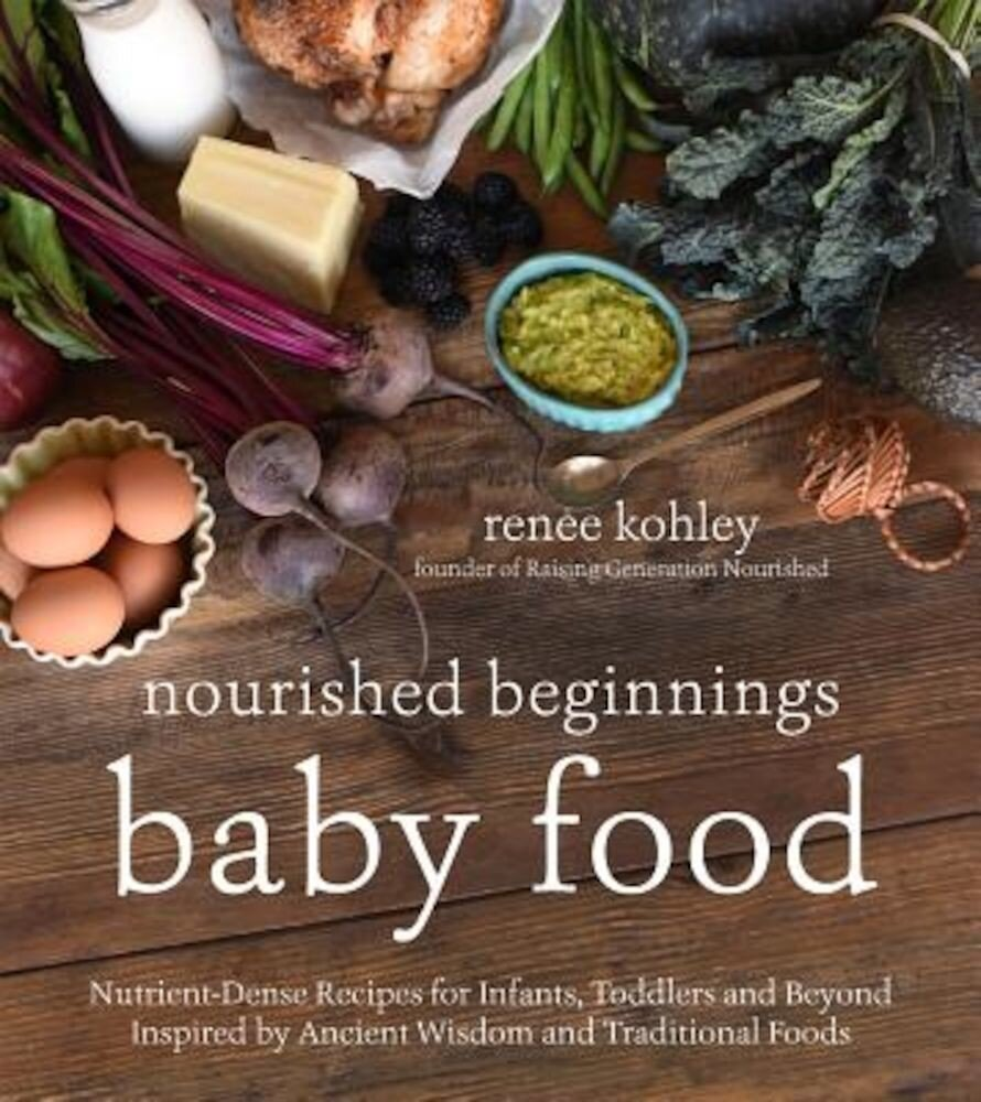 Nourished Beginnings Baby Food: Nutrient-Dense Recipes for Infants, Toddlers and Beyond Inspired by Ancient Wisdom and Traditional Foods, Paperback