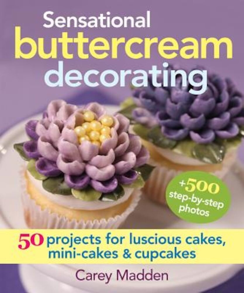 Sensational Buttercream Decorating: 50 Projects for Luscious Cakes, Mini-Cakes and Cupcakes, Hardcover