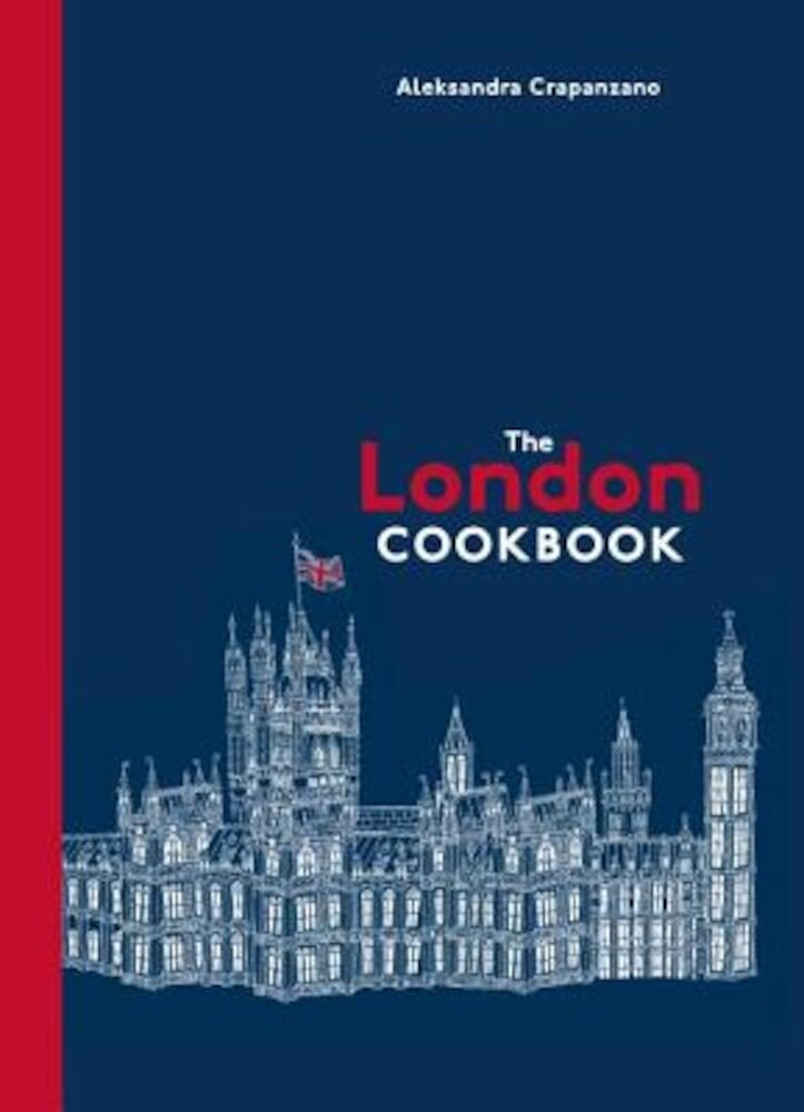 The London Cookbook: Recipes from the Restaurants, Cafes, and Hole-In-The-Wall Gems of a Modern City, Hardcover