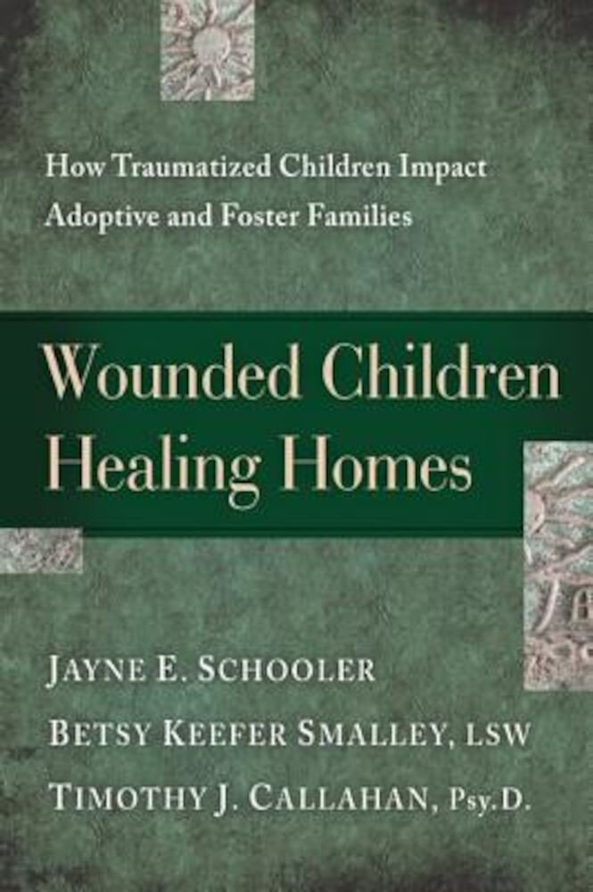 Wounded Children, Healing Homes: How Traumatized Children Impact Adoptive and Foster Families, Paperback