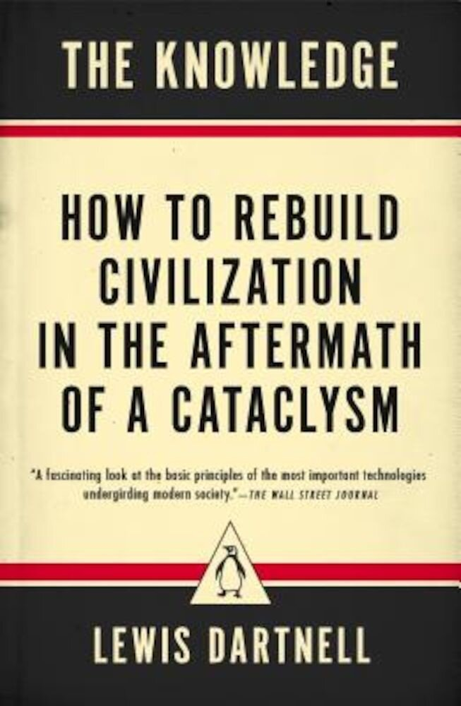 The Knowledge: How to Rebuild Civilization in the Aftermath of a Cataclysm, Paperback