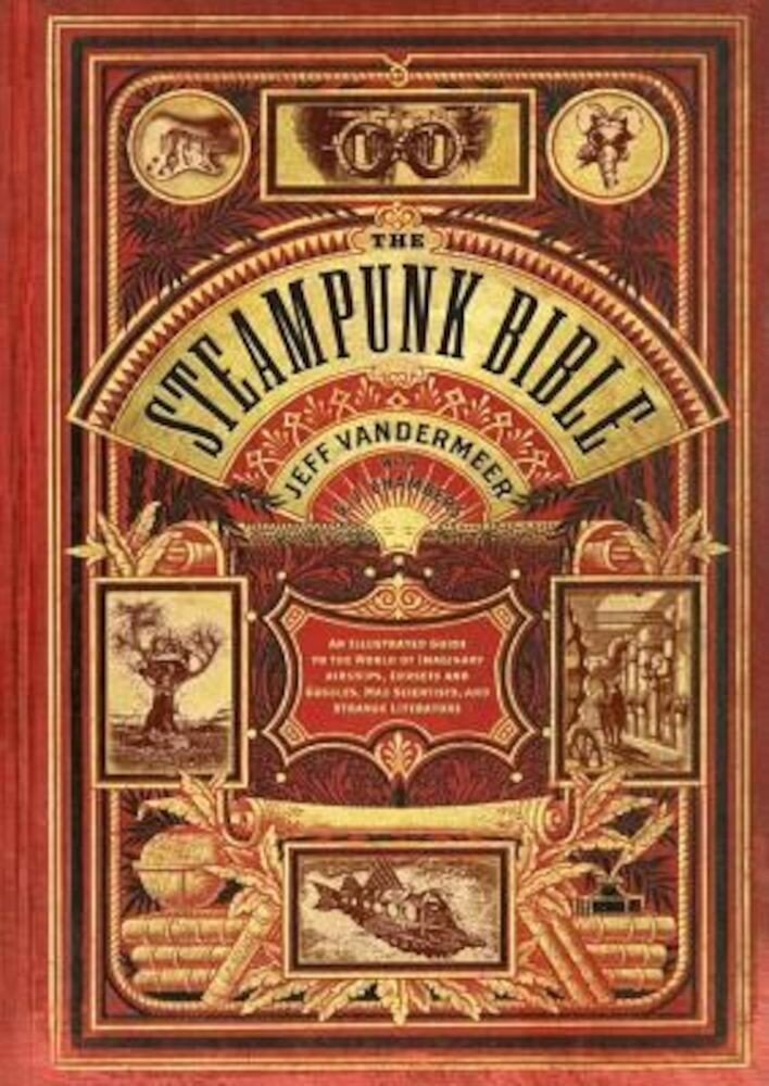 The Steampunk Bible: An Illustrated Guide to the World of Imaginary Airships, Corsets and Goggles, Mad Scientists, and Strange Literature, Hardcover