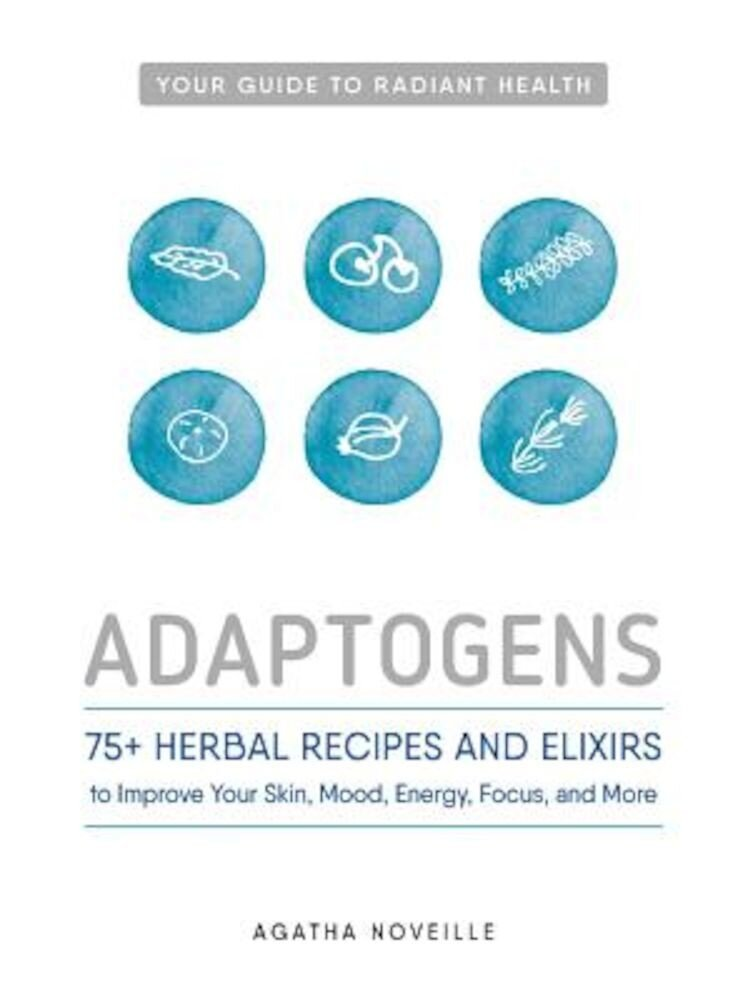 Adaptogens: 75+ Herbal Recipes and Elixirs to Improve Your Skin, Mood, Energy, Focus, and More, Paperback