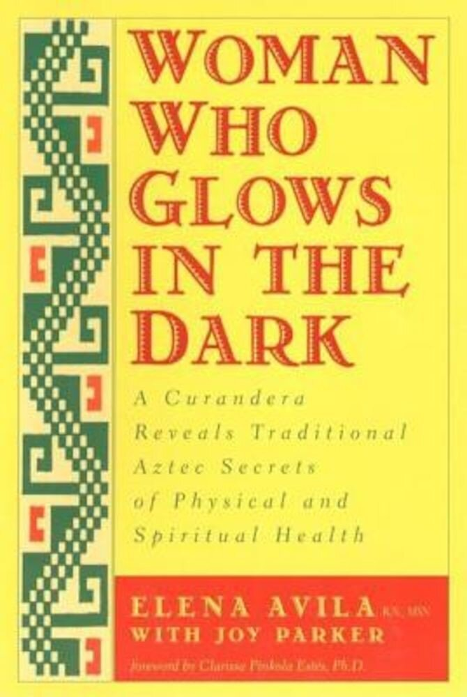 Woman Who Glows in the Dark: A Curandera Reveals Traditional Aztec Secrets of Physical and Spiritual Health, Paperback