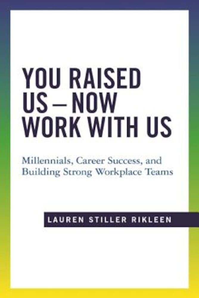 You Raised Us, Now Work with Us: Millennials, Career Success, and Building Strong Workplace Teams, Paperback
