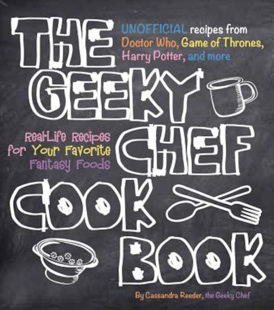 The Geeky Chef Cookbook: Real-Life Recipes for Your Favorite Fantasy Foods - Unofficial Recipes from Doctor Who, Game of Thrones, Harry Potter,, Paperback