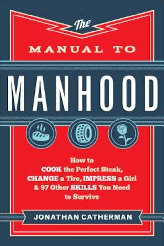 The Manual to Manhood: How to Cook the Perfect Steak, Change a Tire, Impress a Girl & 97 Other Skills You Need to Survive, Paperback