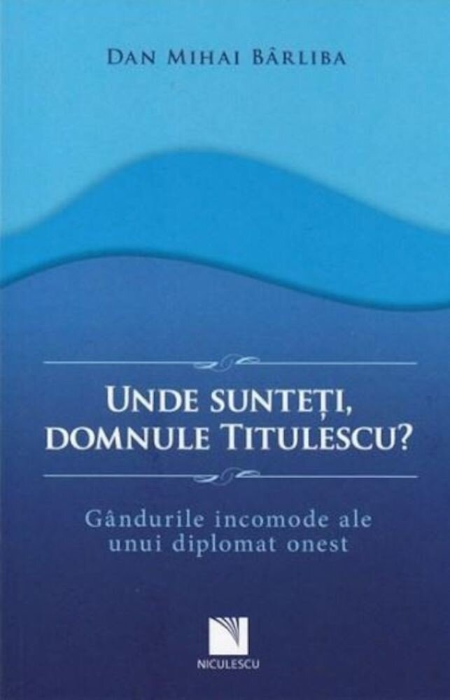 Coperta Carte Unde sunteti, domnule Titulescu? Gandurile incomode ale unui diplomat onest