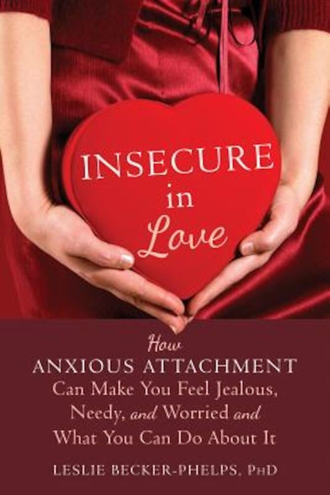 Insecure in Love: How Anxious Attachment Can Make You Feel Jealous, Needy, and Worried and What You Can Do about It, Paperback