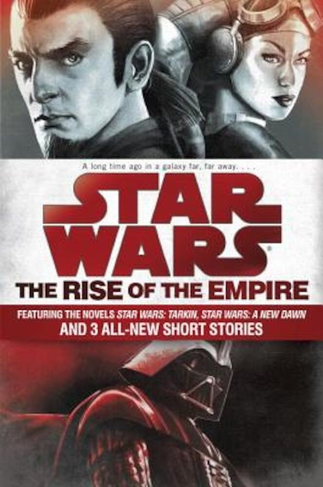 Star Wars: The Rise of the Empire: Featuring the Novels Star Wars: Tarkin, Star Wars: A New Dawn, and 3 All-New Short Stories, Paperback