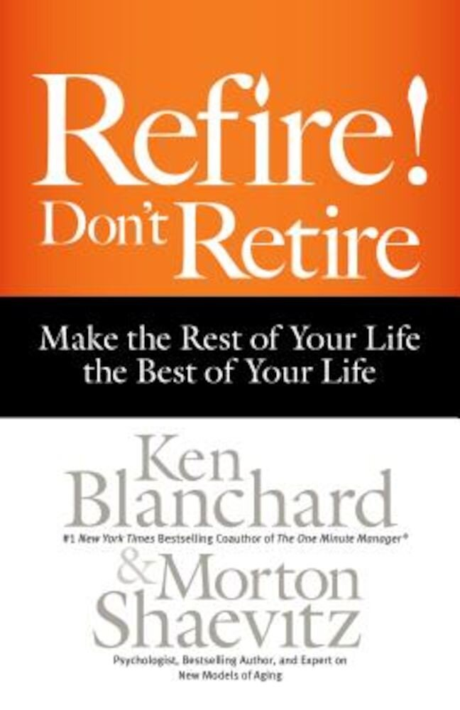 Refire! Don't Retire: Make the Rest of Your Life the Best of Your Life, Hardcover