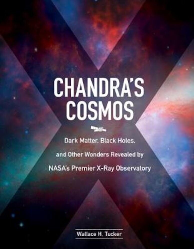 Chandra's Cosmos: Dark Matter, Black Holes, and Other Wonders Revealed by NASA's Premier X-Ray Observatory, Hardcover