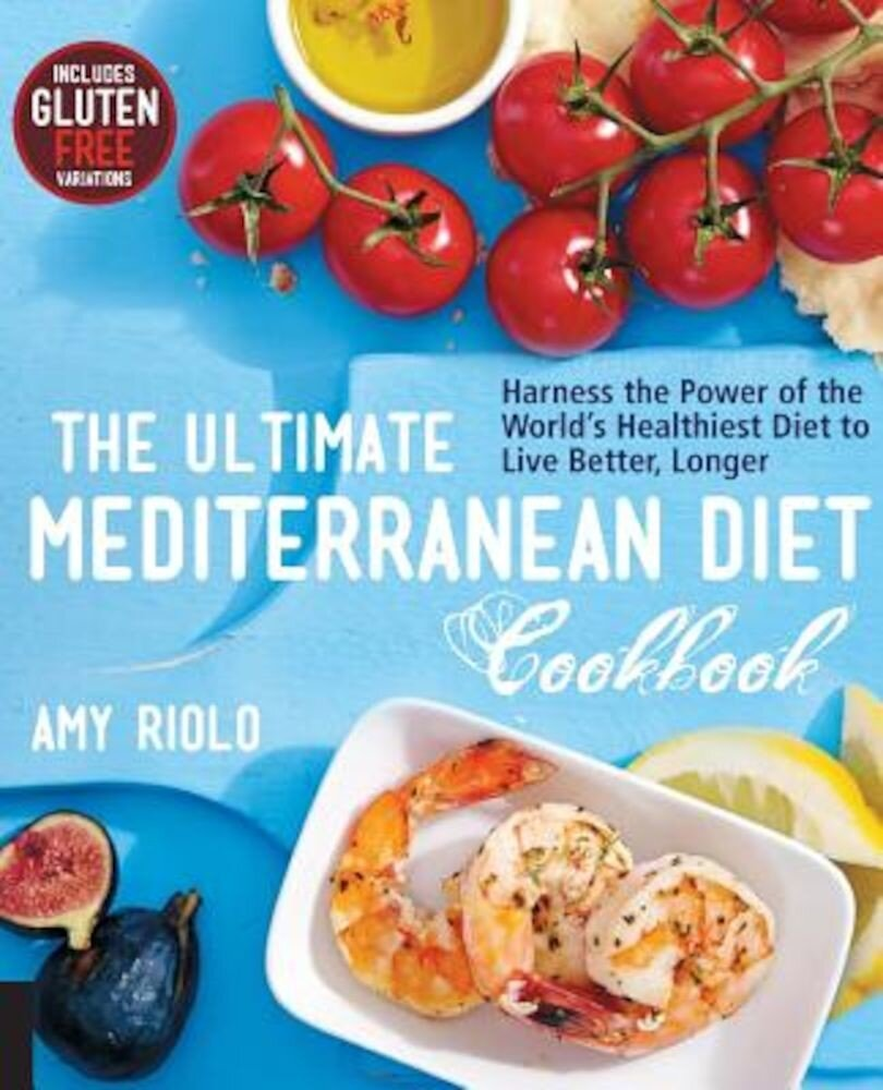 The Ultimate Mediterranean Diet Cookbook: Harness the Power of the World's Healthiest Diet to Live Better, Longer, Paperback
