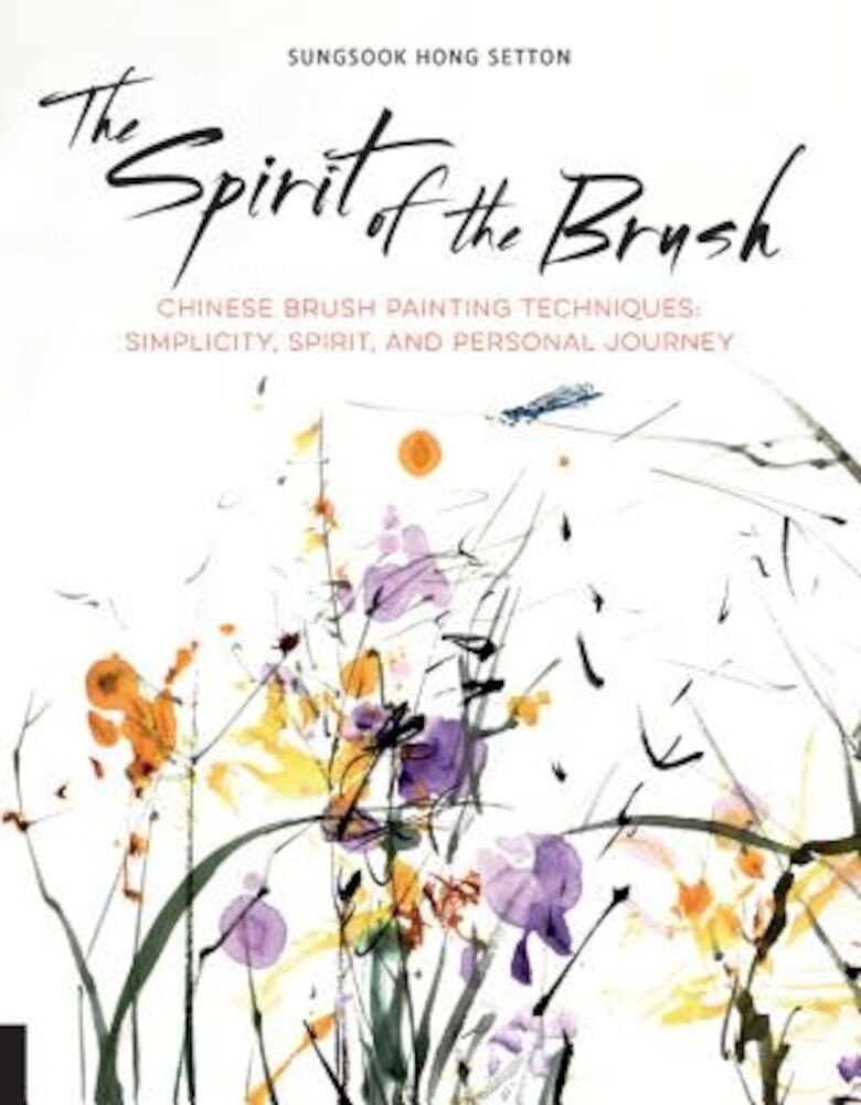 The Spirit of the Brush: Chinese Brush Painting Techniques: Simplicity, Spirit, and Personal Journey, Paperback