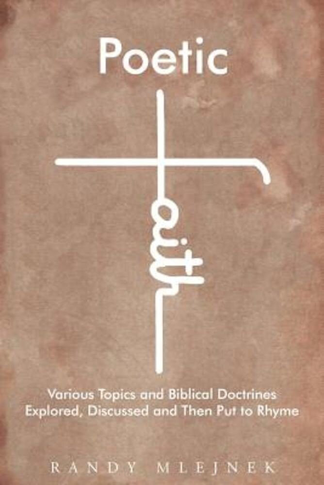 Poetic Faith: Various Topics and Biblical Doctrines Explored, Discussed, and Then Put to Rhyme, Paperback