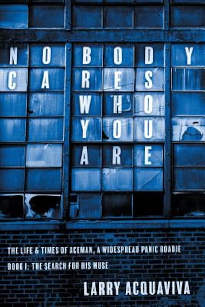 Nobody Cares Who You Are, Book I: The Life & Times of Aceman, a Widespread Panic Roadie, Paperback