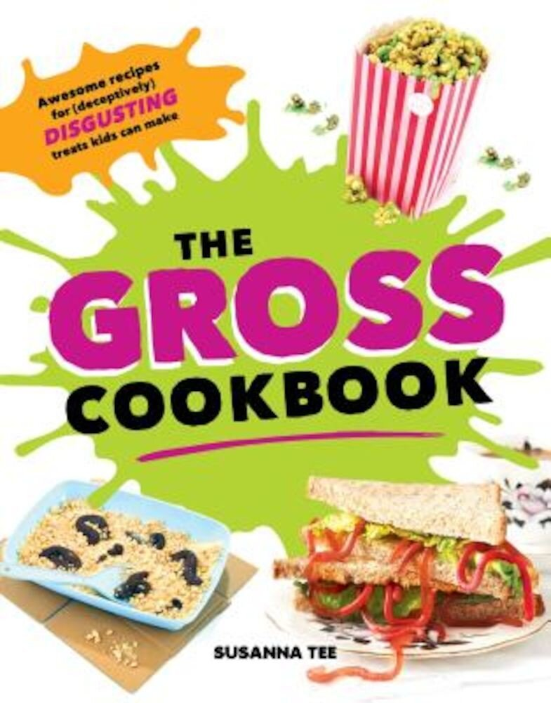 The Gross Cookbook: Awesome Recipes for (Deceptively) Disgusting Treats Kids Can Make, Hardcover