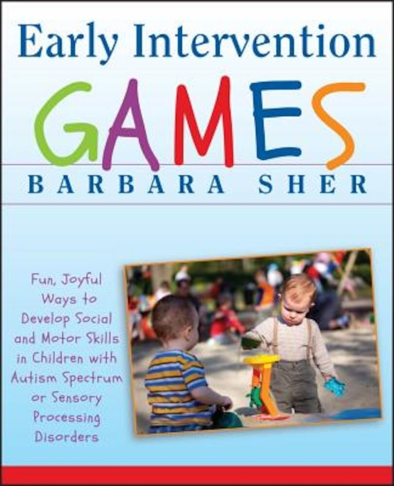 Early Intervention Games: Fun, Joyful Ways to Develop Social and Motor Skills in Children with Autism Spectrum or Sensory Processing Disorders, Paperback
