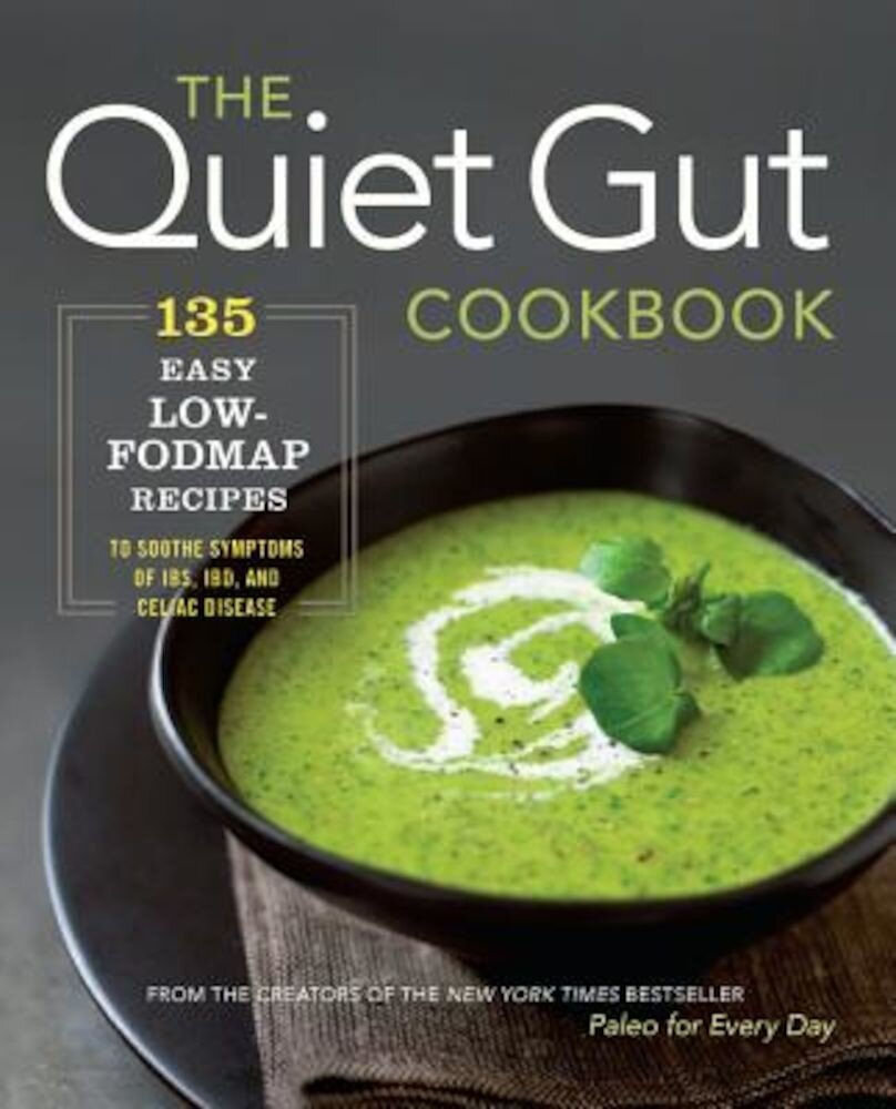 The Quiet Gut Cookbook: 135 Easy Low-Fodmap Recipes to Soothe Symptoms of Ibs, Ibd, and Celiac Disease, Paperback