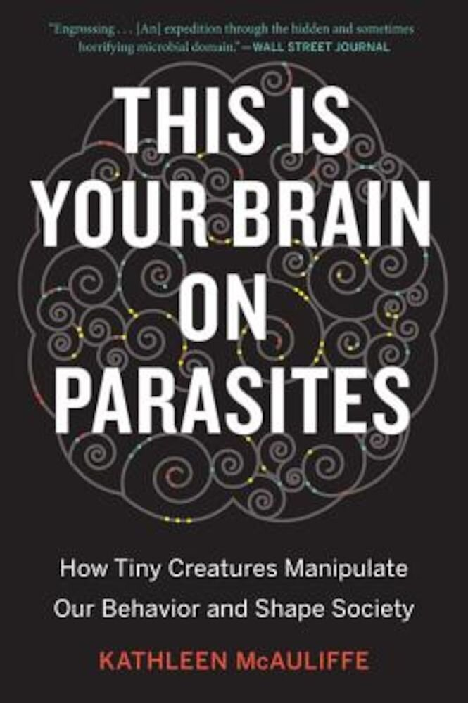 This Is Your Brain on Parasites: How Tiny Creatures Manipulate Our Behavior and Shape Society, Paperback
