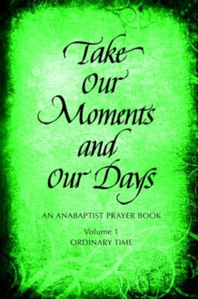 Take Our Moments and Our Days: An Anabaptist Prayer Book: Ordinary Time, Paperback