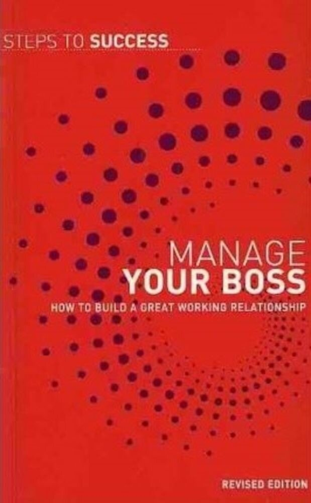 Manage Your Boss: How to Build a Great Working Relationship