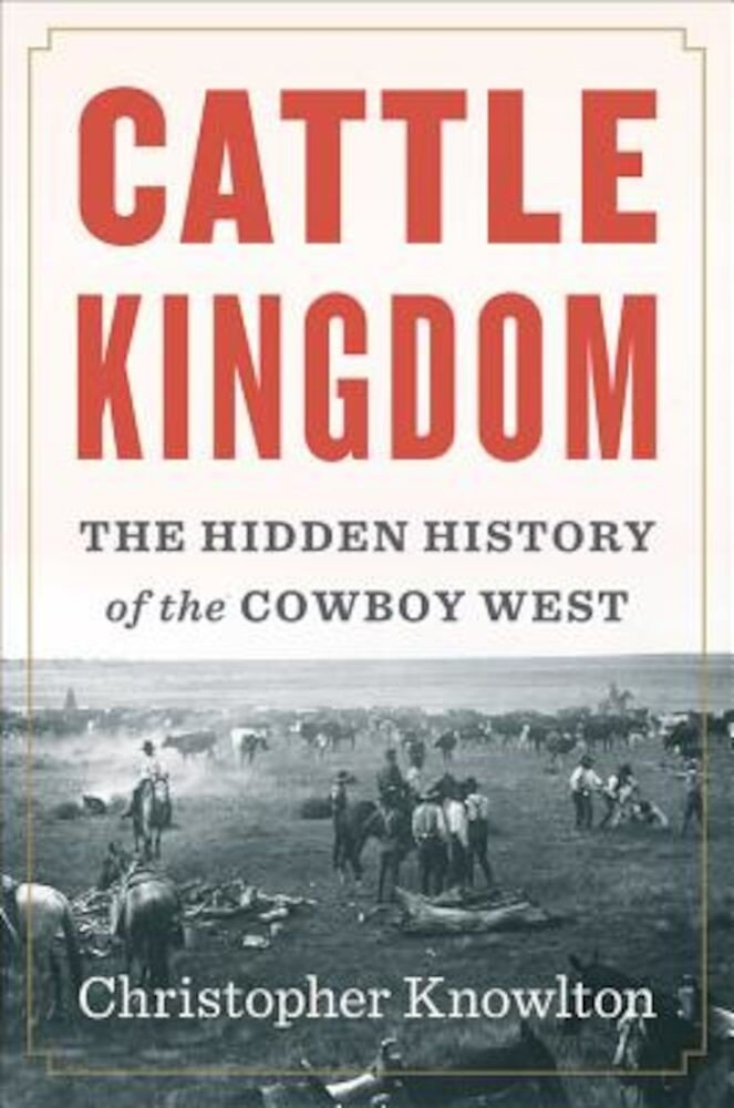 Cattle Kingdom: The Hidden History of the Cowboy West, Hardcover