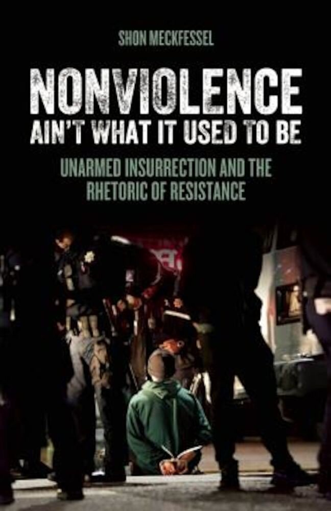 Nonviolence Ain't What It Used to Be: Unarmed Insurrection and the Rhetoric of Resistance, Paperback
