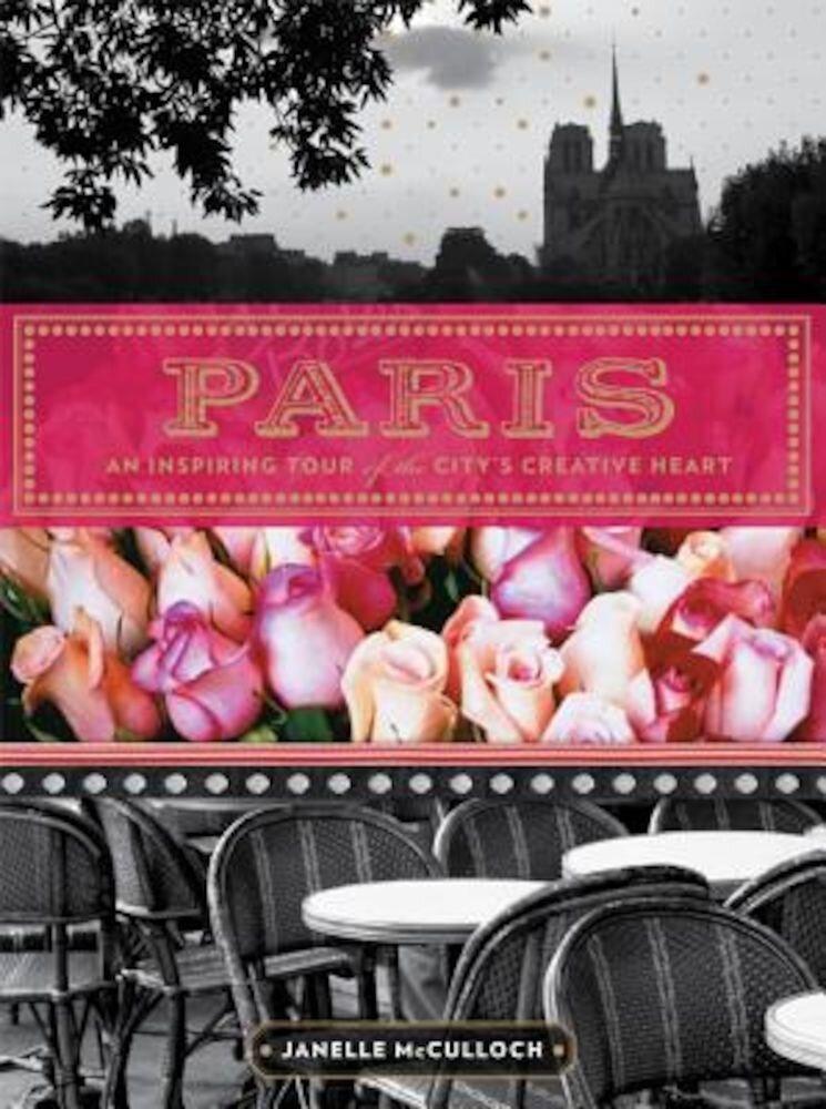Paris: An Inspiring Tour of the City's Creative Heart, Paperback