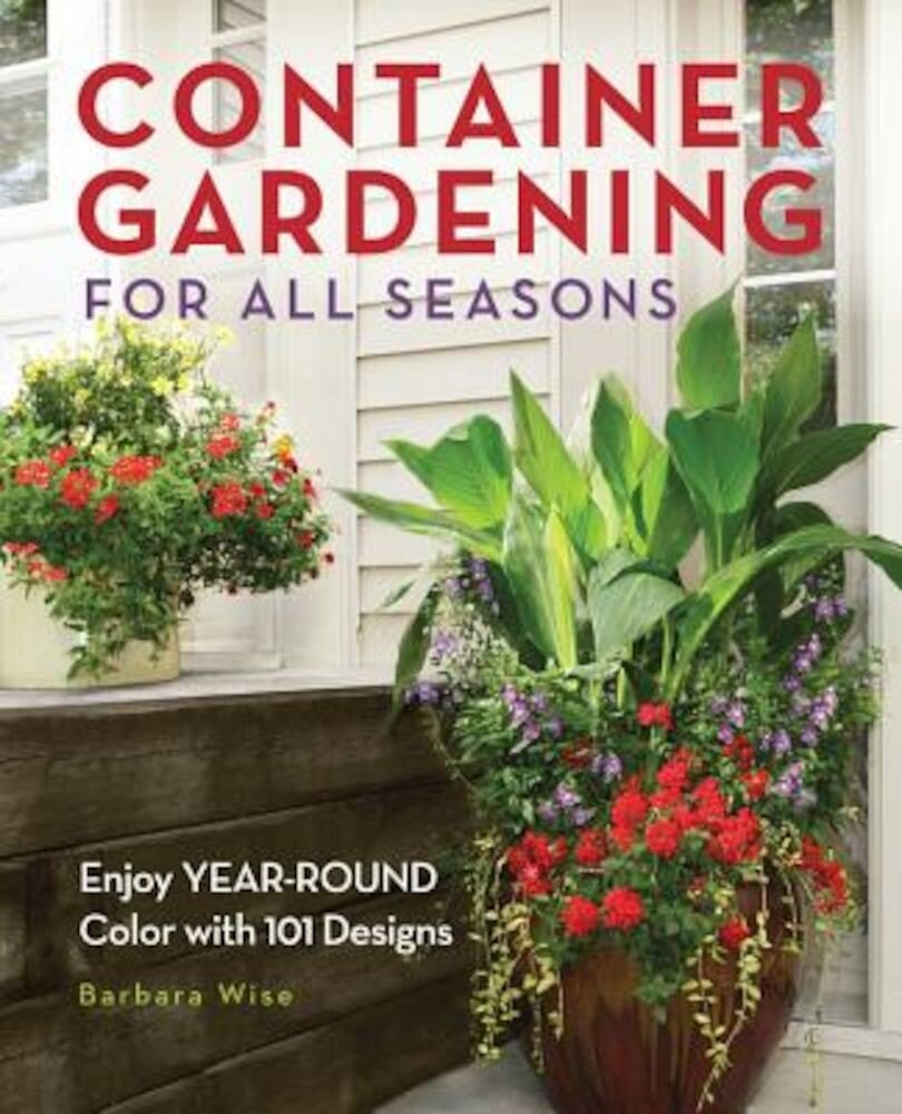 Container Gardening for All Seasons: Enjoy Year-Round Color with 101 Designs, Paperback