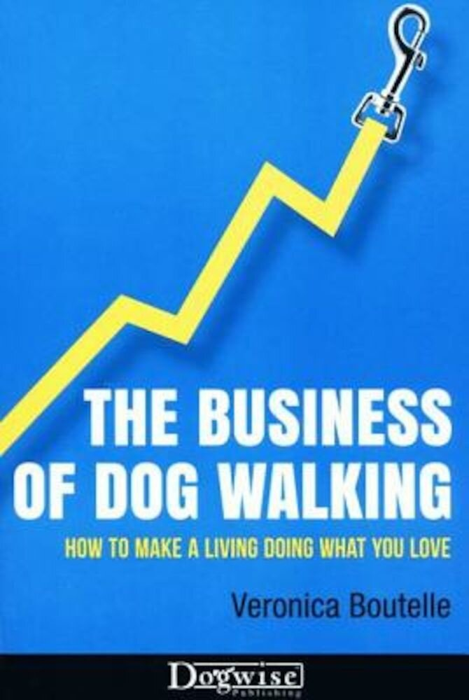 The Business of Dog Walking: How to Make a Living Doing What You Love, Paperback
