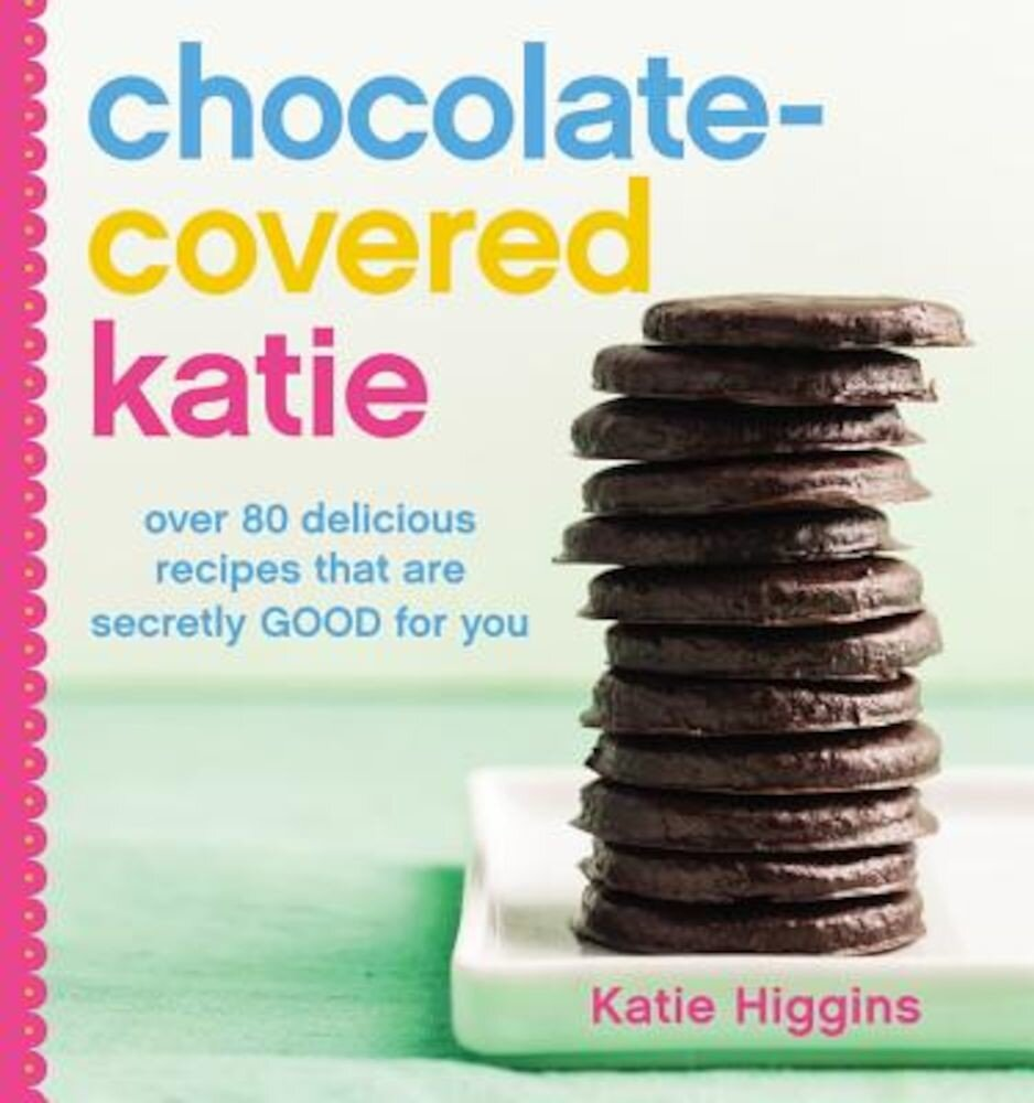 Chocolate-Covered Katie: Over 80 Delicious Recipes That Are Secretly Good for You, Hardcover