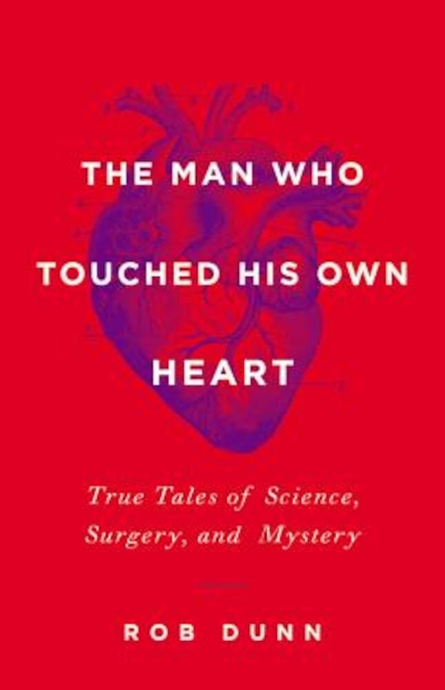 The Man Who Touched His Own Heart: True Tales of Science, Surgery, and Mystery, Hardcover