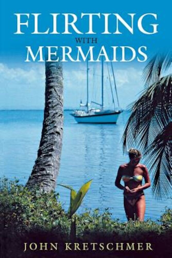 Flirting with Mermaids: The Unpredictable Life of a Sailboat Delivery Skipper, Paperback
