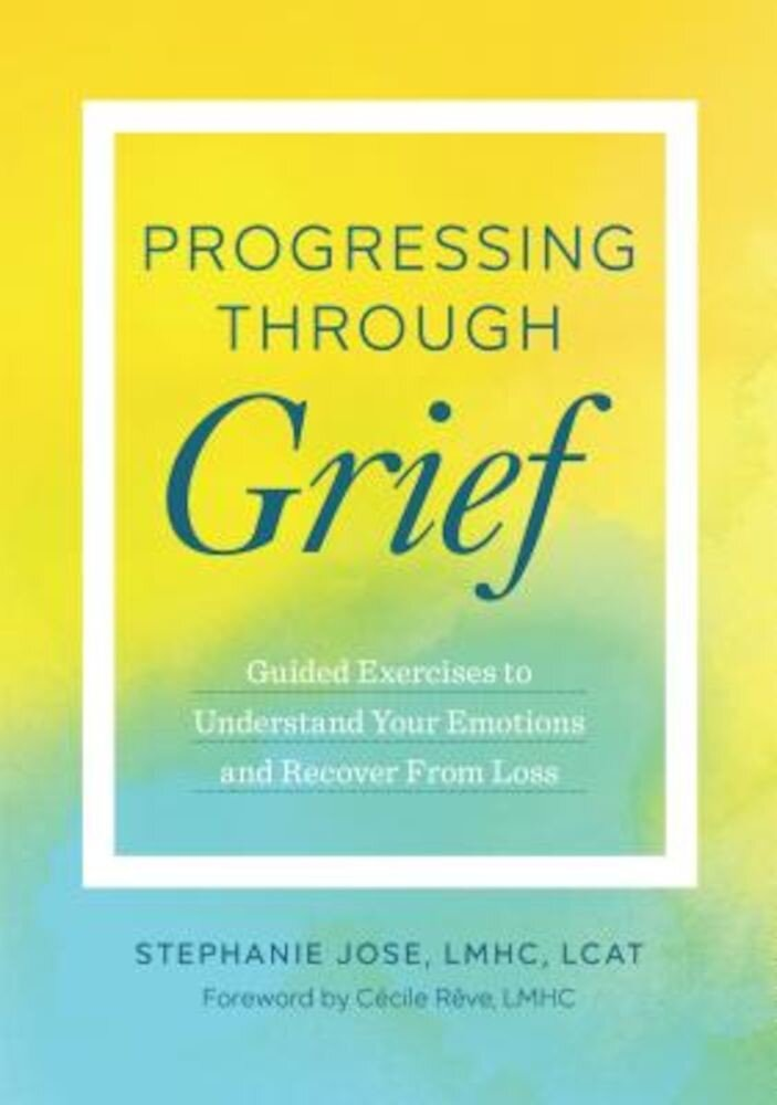 Progressing Through Grief: Guided Exercises to Understand Your Emotions and Recover from Loss, Paperback