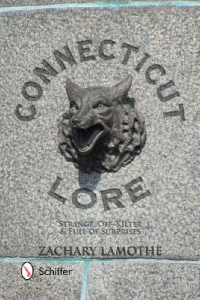 Connecticut Lore: Strange, Off-Kilter, & Full of Surprises, Paperback