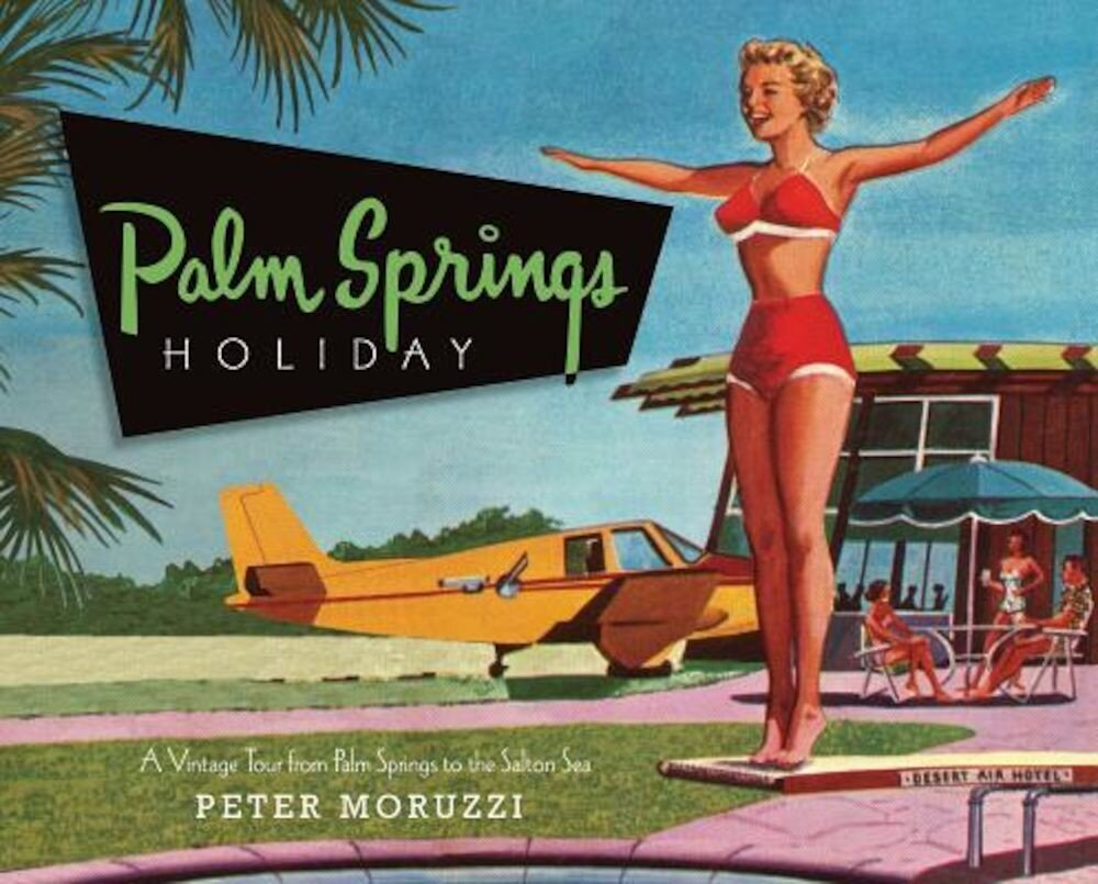 Palm Springs Holiday: A Vintage Tour from Palm Springs to the Salton Sea, Hardcover