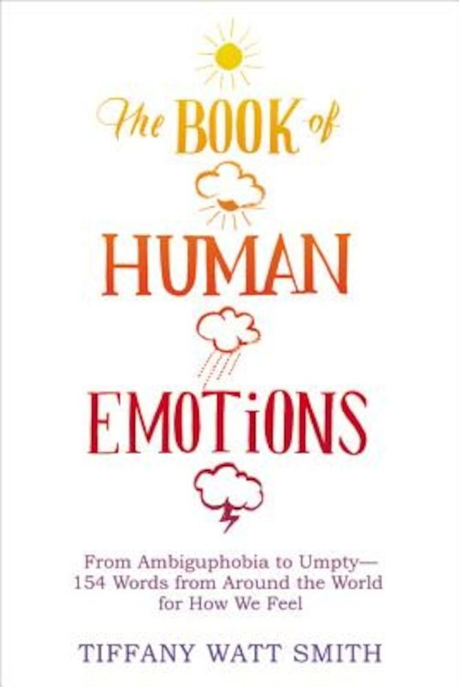 The Book of Human Emotions: From Ambiguphobia to Umpty -- 154 Words from Around the World for How We Feel, Hardcover