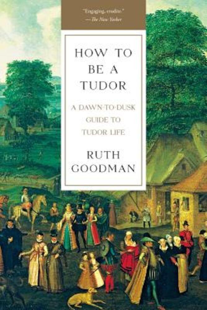 How to Be a Tudor: A Dawn-To-Dusk Guide to Tudor Life, Paperback