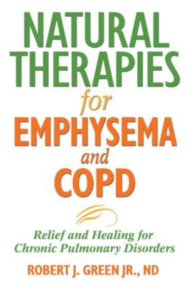 Natural Therapies for Emphysema and COPD: Relief and Healing for Chronic Pulmonary Disorders, Paperback