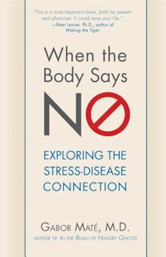 When the Body Says No: Understanding the Stress-Disease Connection, Hardcover
