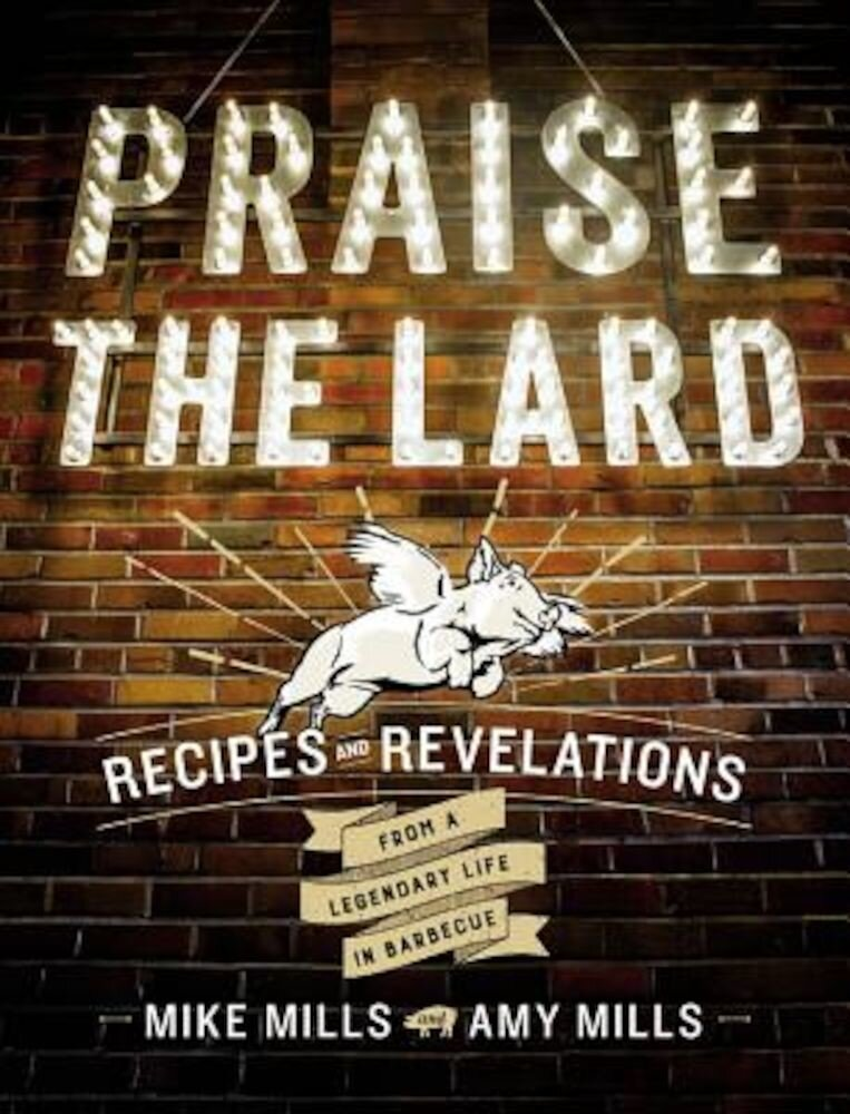 Praise the Lard: Recipes and Revelations from a Legendary Life in Barbecue, Hardcover