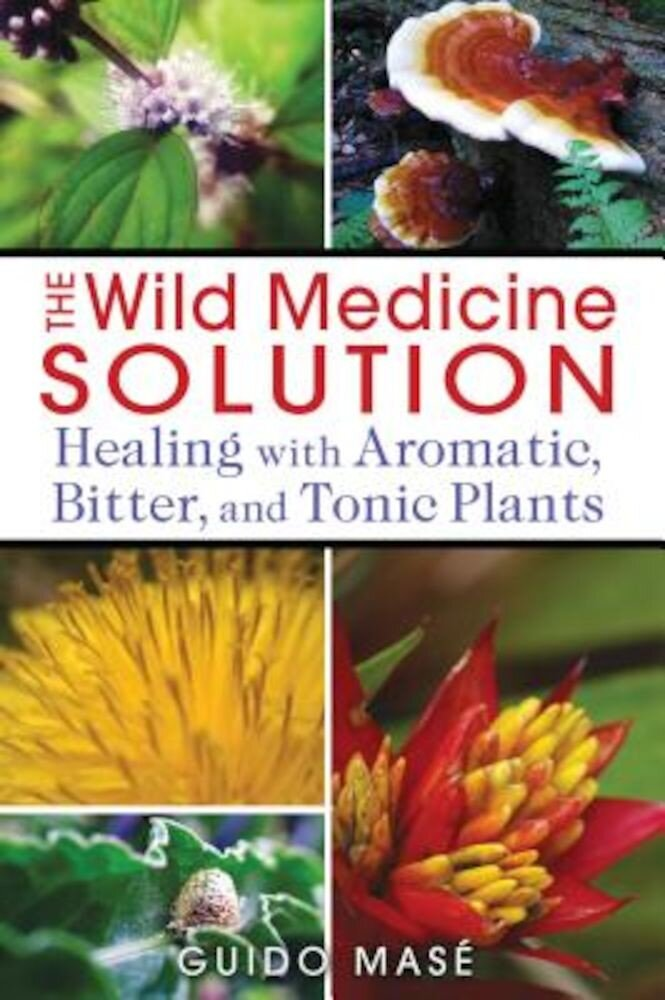 The Wild Medicine Solution: Healing with Aromatic, Bitter, and Tonic Plants, Paperback