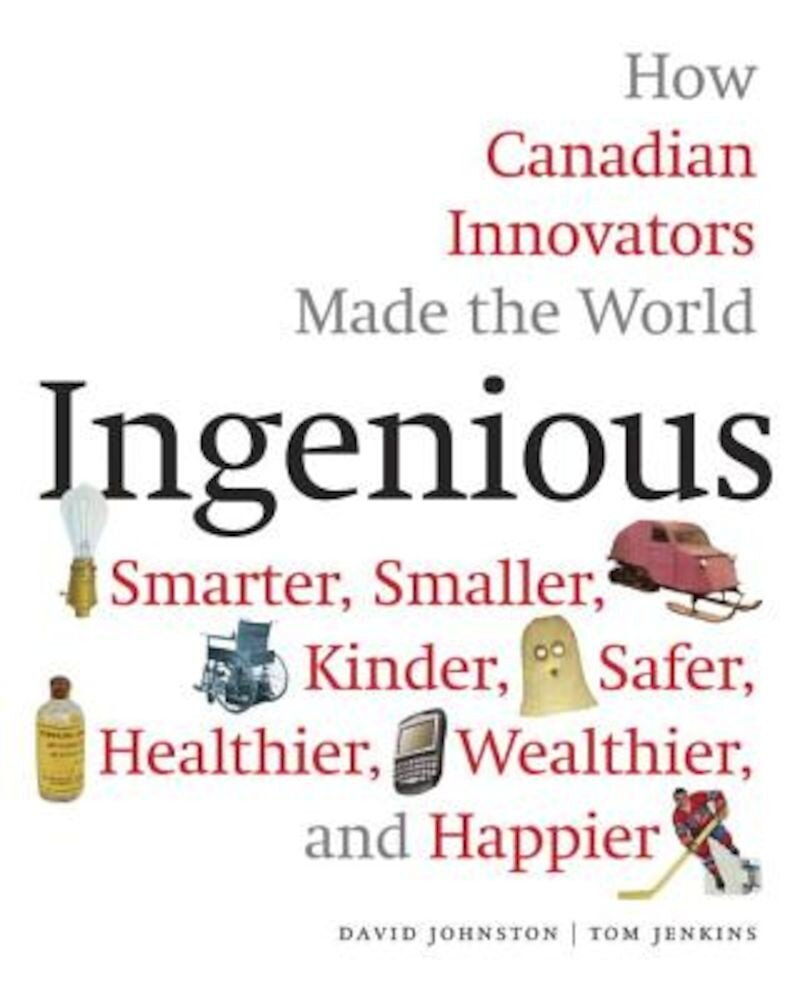 Ingenious: How Canadian Innovators Made the World Smarter, Smaller, Kinder, Safer, Healthier, Wealthier, and Happier, Hardcover
