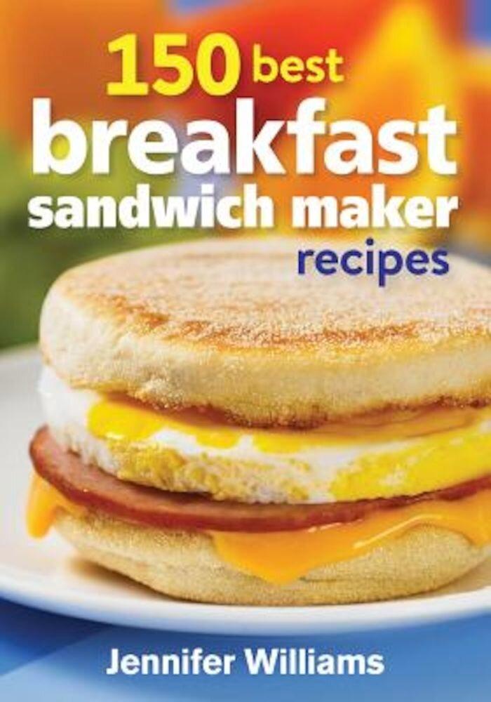 150 Best Breakfast Sandwich Maker Recipes, Paperback