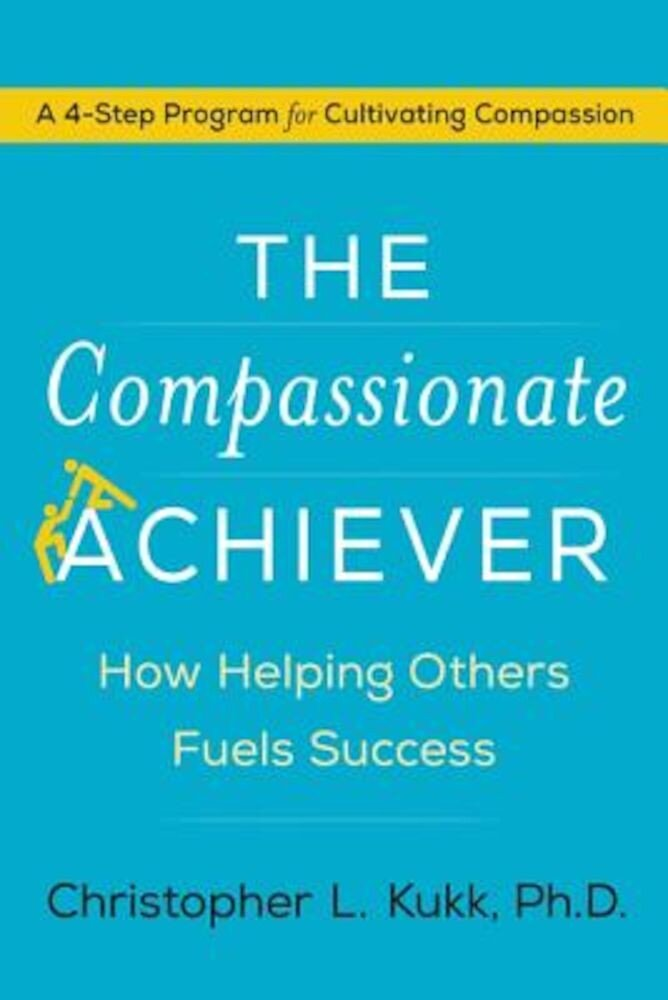 The Compassionate Achiever: How Helping Others Fuels Success, Hardcover