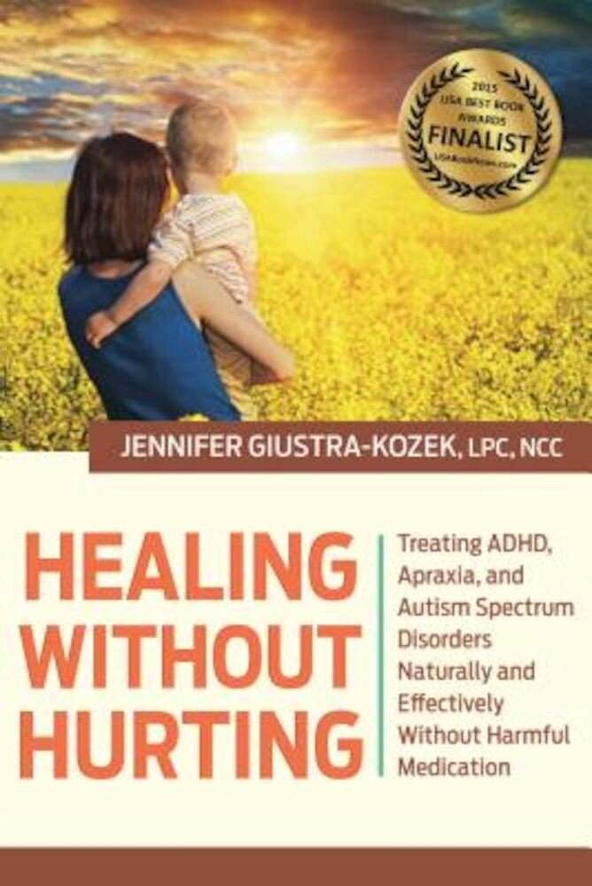 Healing Without Hurting: Treating ADHD, Apraxia and Autism Spectrum Disorders Naturally and Effectively Without Harmful Medications, Hardcover