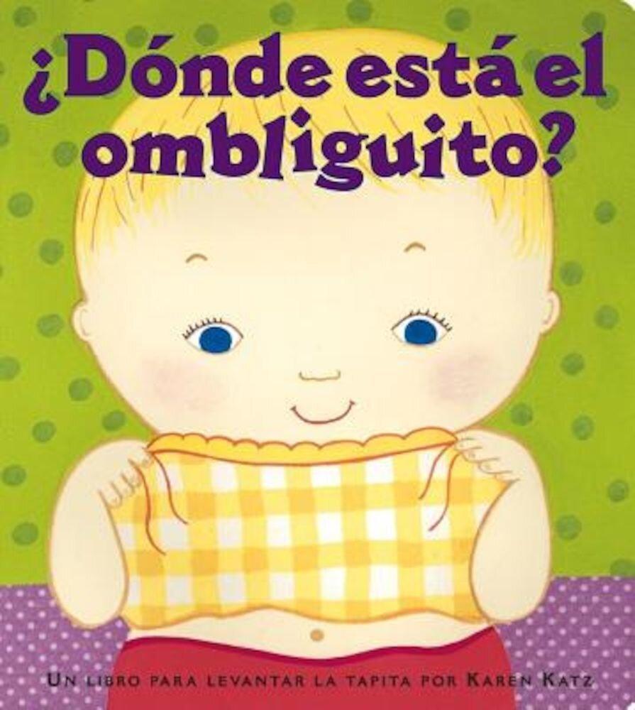 Donde Esta El Ombliguito? (Where Is Baby's Belly Button?): Un Libro Para Levantar Ta Tapita Por Karen Katz (a Lift-The-Flap Story), Hardcover