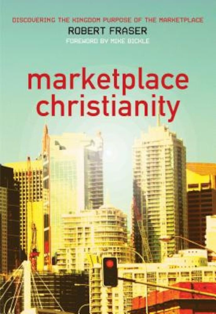 Marketplace Christianity: Discovering the Kingdom Purpose of the Marketplace, Paperback