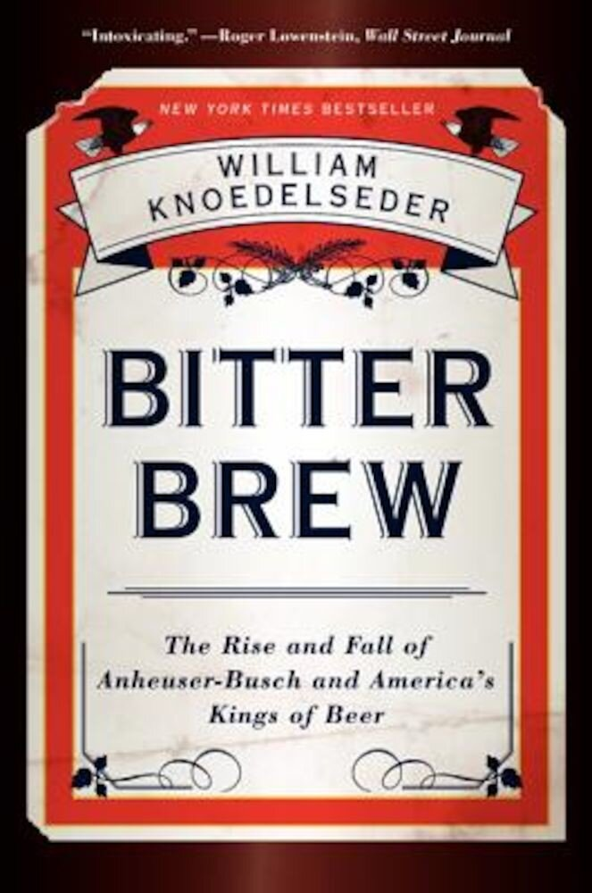 Bitter Brew: The Rise and Fall of Anheuser-Busch and America's Kings of Beer, Paperback